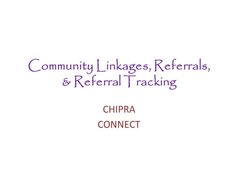 Community Linkages, Referrals, & Referral Tracking CHIPRA CONNECT