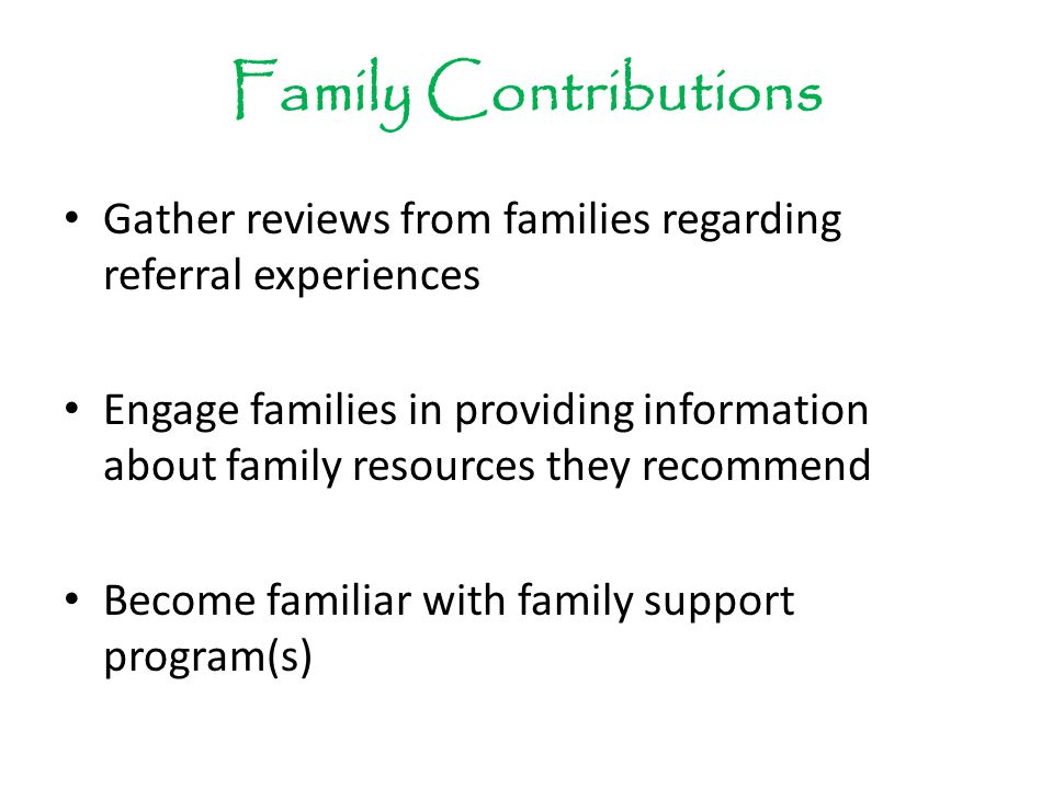 Family Contributions Gather reviews from families regarding referral experiences Engage families in providing information about family resources they recommend Become familiar with family support program(s)