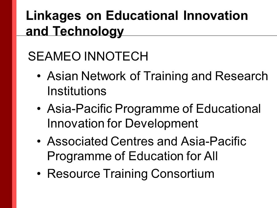 Asian Network of Training and Research Institutions Asia-Pacific Programme of Educational Innovation for Development Associated Centres and Asia-Pacific Programme of Education for All Resource Training Consortium Linkages on Educational Innovation and Technology SEAMEO INNOTECH