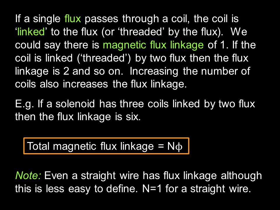 If a single flux passes through a coil, the coil is 'linked' to the flux (or 'threaded' by the flux).