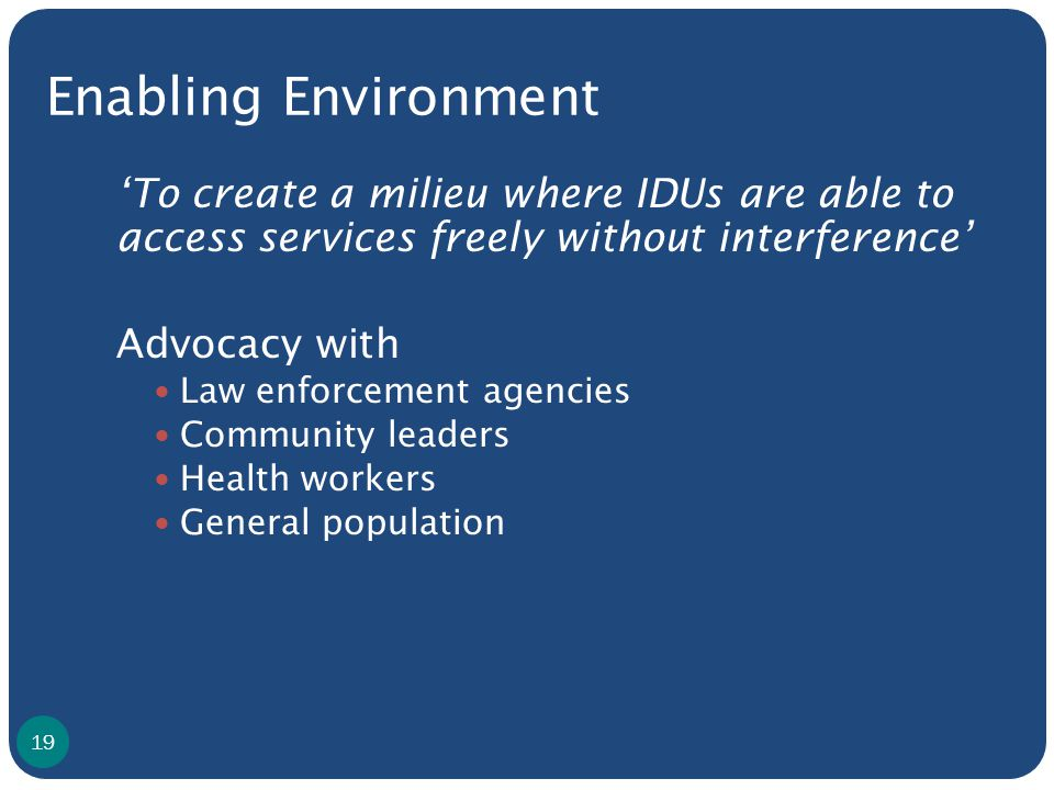 Enabling Environment 'To create a milieu where IDUs are able to access services freely without interference' Advocacy with Law enforcement agencies Community leaders Health workers General population 19