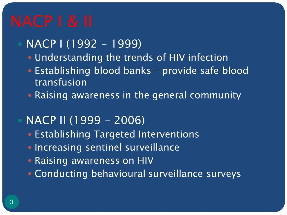 NACP I & II NACP I (1992 – 1999) Understanding the trends of HIV infection Establishing blood banks – provide safe blood transfusion Raising awareness in the general community NACP II (1999 – 2006) Establishing Targeted Interventions Increasing sentinel surveillance Raising awareness on HIV Conducting behavioural surveillance surveys 3