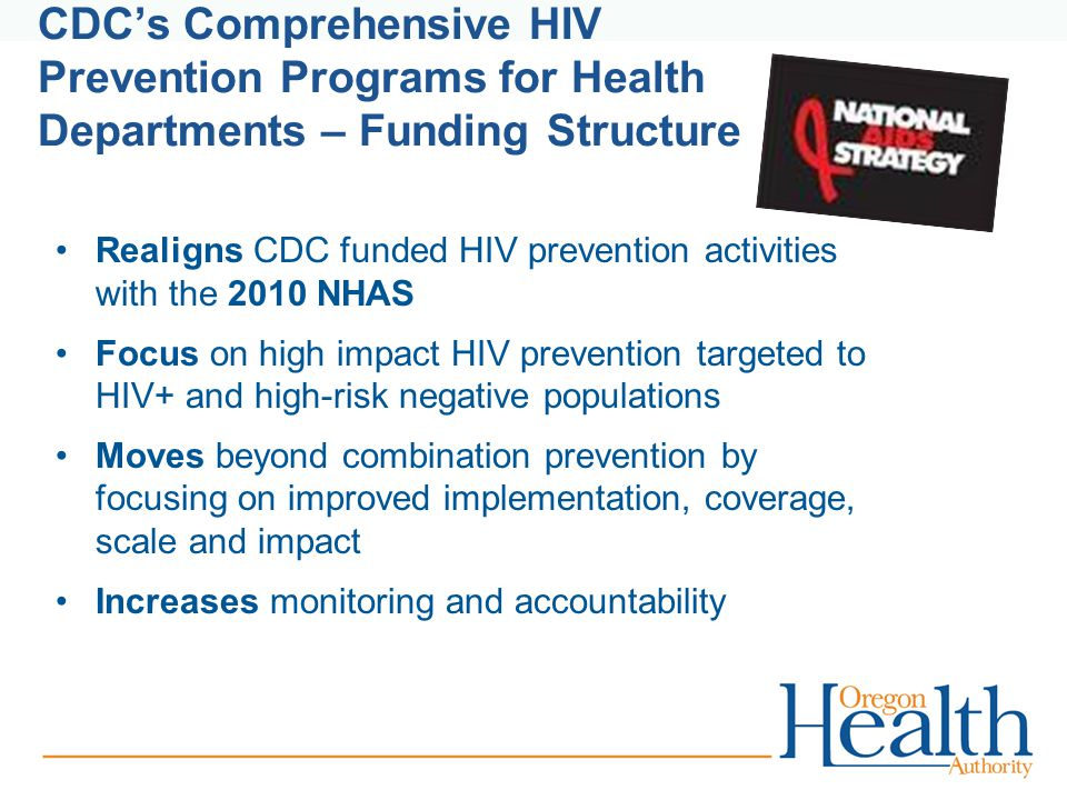 CDC's Comprehensive HIV Prevention Programs for Health Departments – Funding Structure Realigns CDC funded HIV prevention activities with the 2010 NHAS Focus on high impact HIV prevention targeted to HIV+ and high-risk negative populations Moves beyond combination prevention by focusing on improved implementation, coverage, scale and impact Increases monitoring and accountability