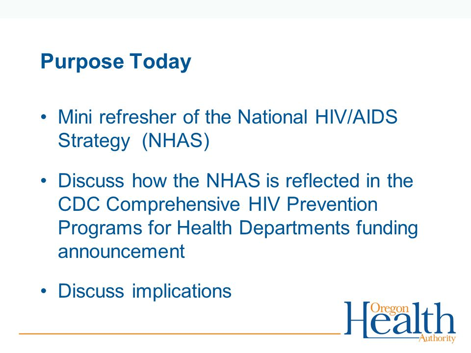 Purpose Today Mini refresher of the National HIV/AIDS Strategy (NHAS) Discuss how the NHAS is reflected in the CDC Comprehensive HIV Prevention Programs for Health Departments funding announcement Discuss implications