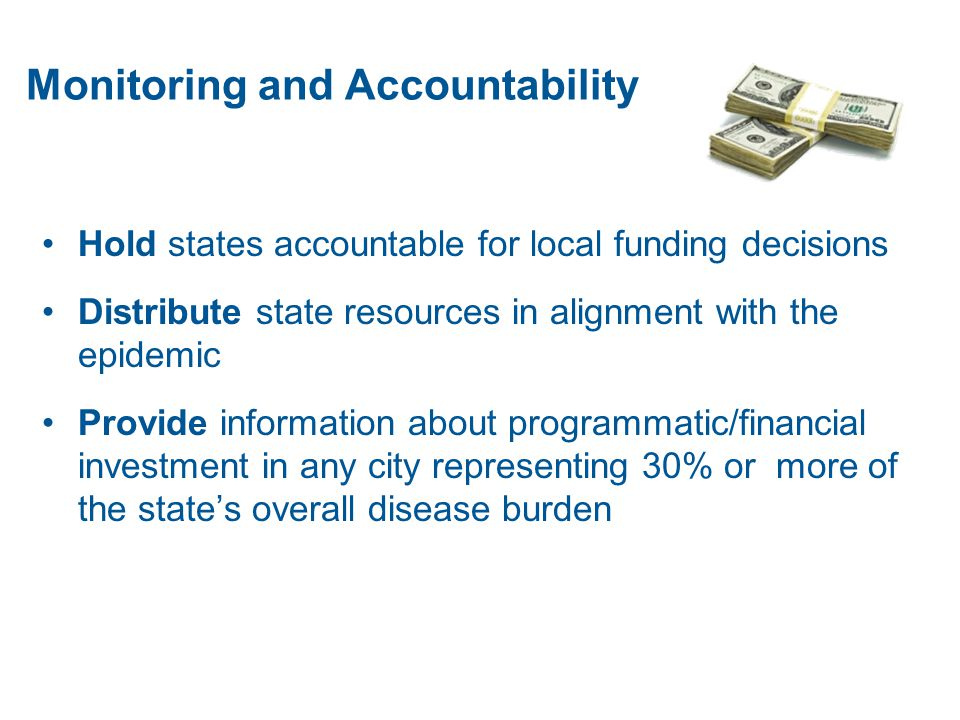 Monitoring and Accountability Hold states accountable for local funding decisions Distribute state resources in alignment with the epidemic Provide information about programmatic/financial investment in any city representing 30% or more of the state's overall disease burden