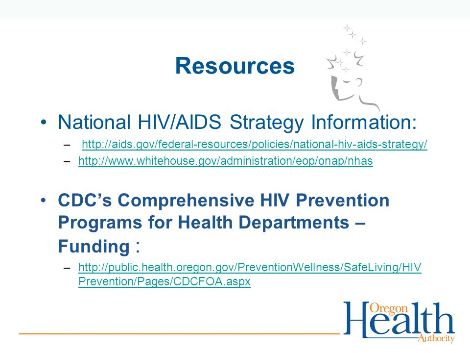 Resources National HIV/AIDS Strategy Information: –   –  CDC's Comprehensive HIV Prevention Programs for Health Departments – Funding : –  Prevention/Pages/CDCFOA.aspxhttp://public.health.oregon.gov/PreventionWellness/SafeLiving/HIV Prevention/Pages/CDCFOA.aspx