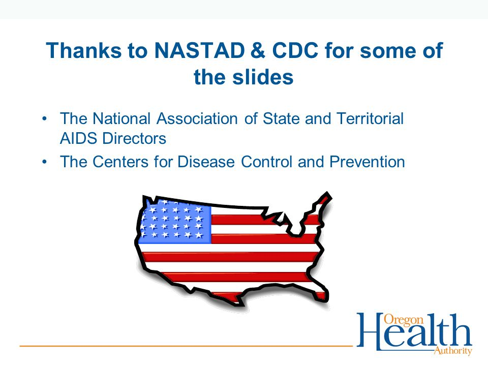 Thanks to NASTAD & CDC for some of the slides The National Association of State and Territorial AIDS Directors The Centers for Disease Control and Prevention