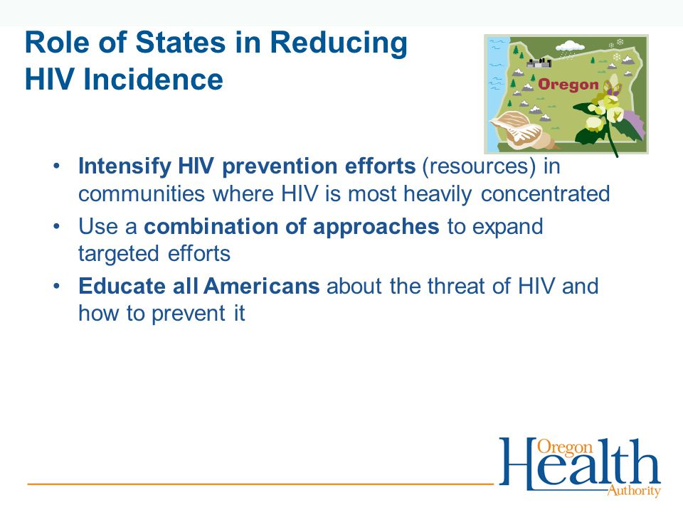 Role of States in Reducing HIV Incidence Intensify HIV prevention efforts (resources) in communities where HIV is most heavily concentrated Use a combination of approaches to expand targeted efforts Educate all Americans about the threat of HIV and how to prevent it