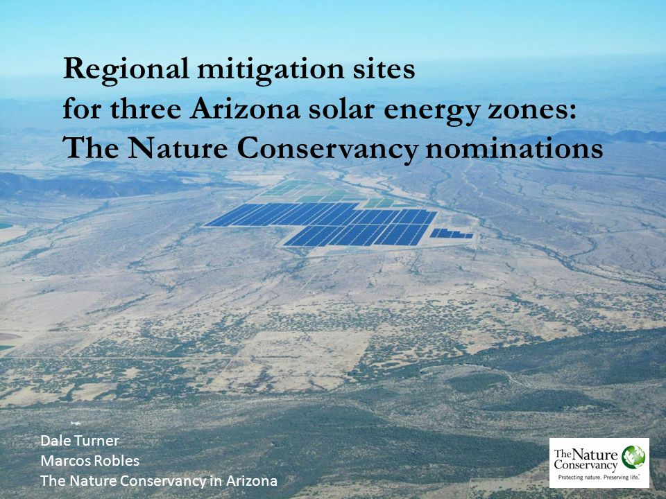 Regional mitigation sites for three Arizona solar energy zones: The Nature Conservancy nominations Dale Turner Marcos Robles The Nature Conservancy in Arizona
