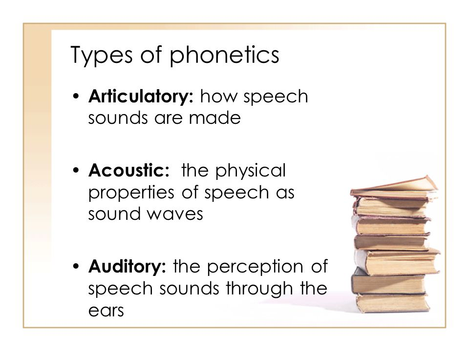 Types of phonetics Articulatory: how speech sounds are made Acoustic: the physical properties of speech as sound waves Auditory: the perception of speech sounds through the ears