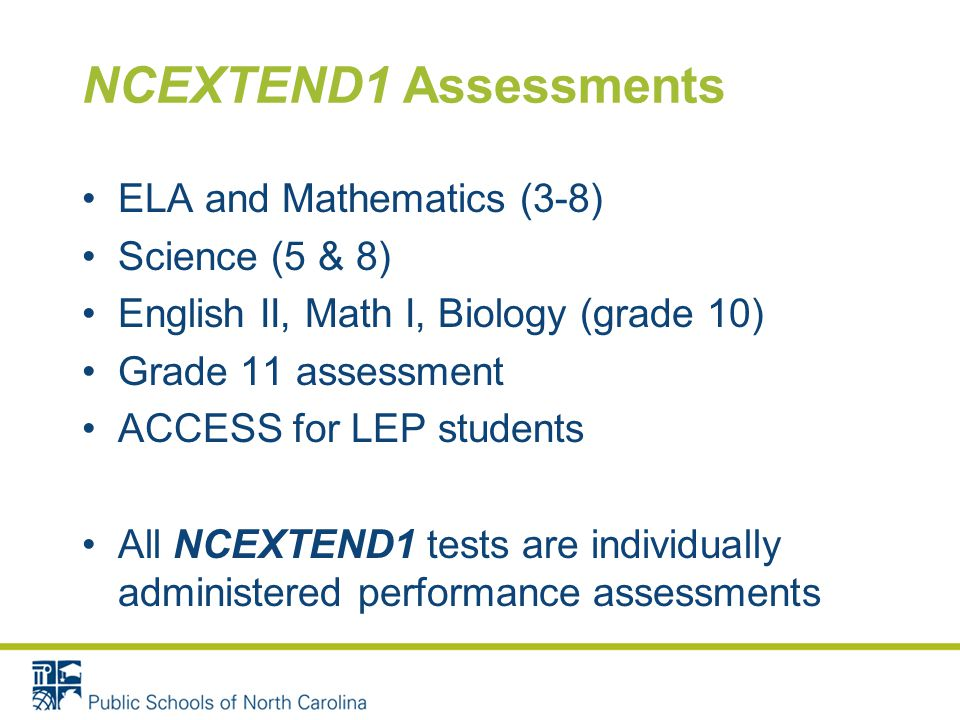 NCEXTEND1 Assessments ELA and Mathematics (3-8) Science (5 & 8) English II, Math I, Biology (grade 10) Grade 11 assessment ACCESS for LEP students All NCEXTEND1 tests are individually administered performance assessments