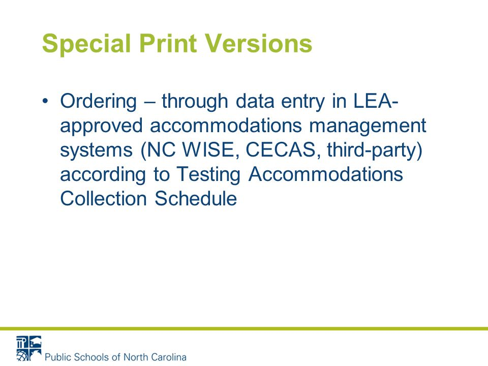 Special Print Versions Ordering – through data entry in LEA- approved accommodations management systems (NC WISE, CECAS, third-party) according to Testing Accommodations Collection Schedule