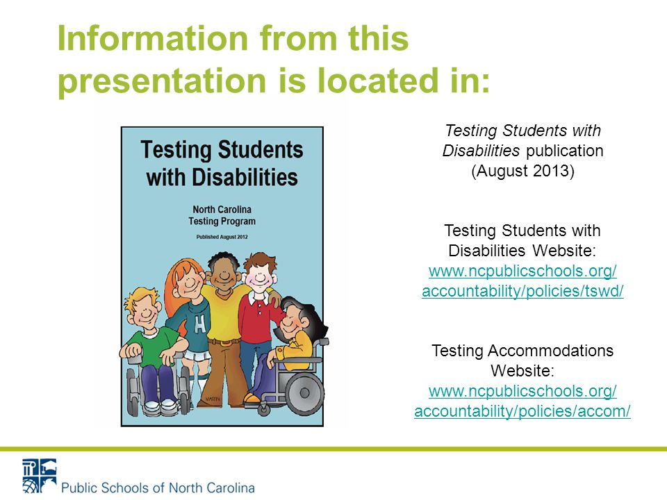 Information from this presentation is located in: Testing Students with Disabilities publication (August 2013) Testing Students with Disabilities Website:   accountability/policies/tswd/ Testing Accommodations Website:   accountability/policies/accom/