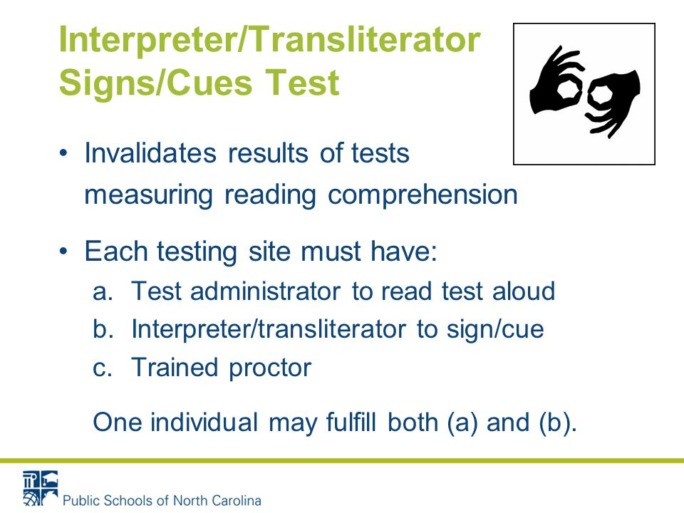 Interpreter/Transliterator Signs/Cues Test Invalidates results of tests measuring reading comprehension Each testing site must have: a.Test administrator to read test aloud b.Interpreter/transliterator to sign/cue c.Trained proctor One individual may fulfill both (a) and (b).