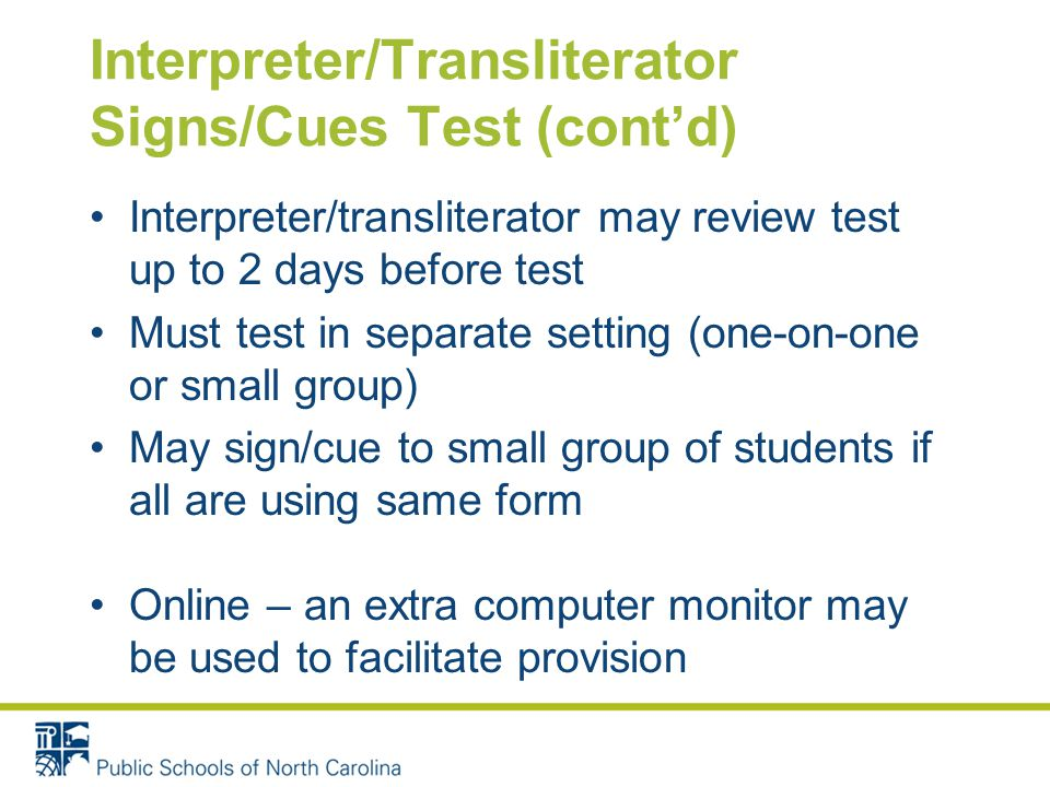 Interpreter/Transliterator Signs/Cues Test (cont'd) Interpreter/transliterator may review test up to 2 days before test Must test in separate setting (one-on-one or small group) May sign/cue to small group of students if all are using same form Online – an extra computer monitor may be used to facilitate provision