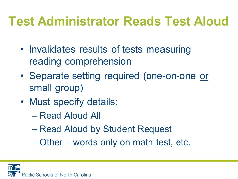 Test Administrator Reads Test Aloud Invalidates results of tests measuring reading comprehension Separate setting required (one-on-one or small group) Must specify details: –Read Aloud All –Read Aloud by Student Request –Other – words only on math test, etc.