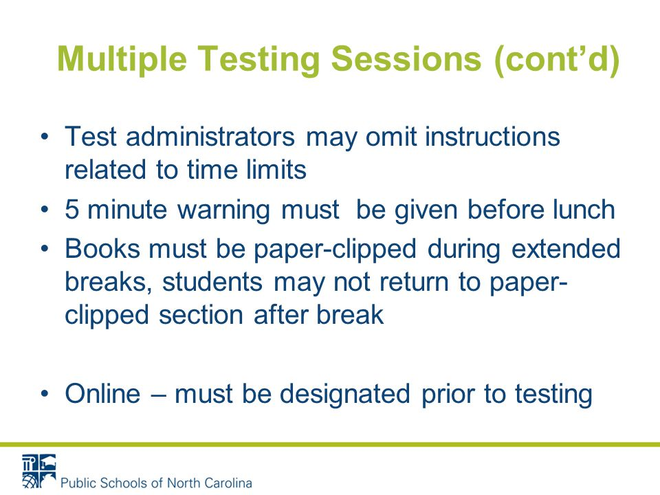 Multiple Testing Sessions (cont'd) Test administrators may omit instructions related to time limits 5 minute warning must be given before lunch Books must be paper-clipped during extended breaks, students may not return to paper- clipped section after break Online – must be designated prior to testing