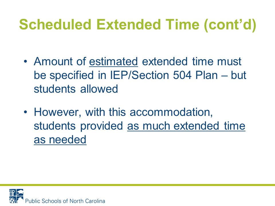 Scheduled Extended Time (cont'd) Amount of estimated extended time must be specified in IEP/Section 504 Plan – but students allowed However, with this accommodation, students provided as much extended time as needed