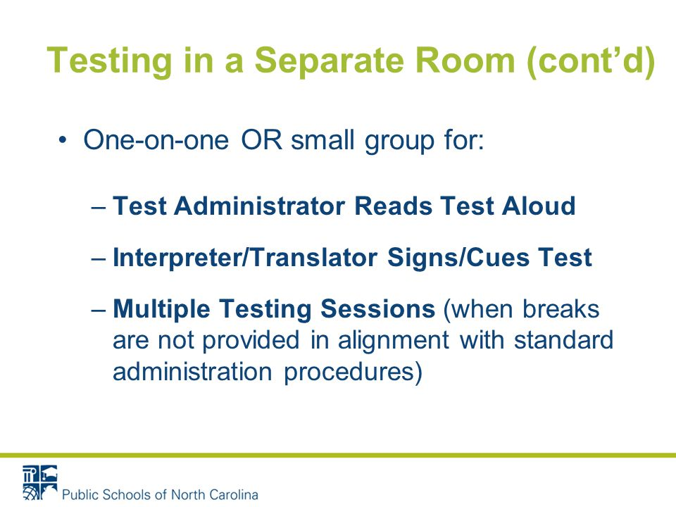 Testing in a Separate Room (cont'd) One-on-one OR small group for: –Test Administrator Reads Test Aloud –Interpreter/Translator Signs/Cues Test –Multiple Testing Sessions (when breaks are not provided in alignment with standard administration procedures)