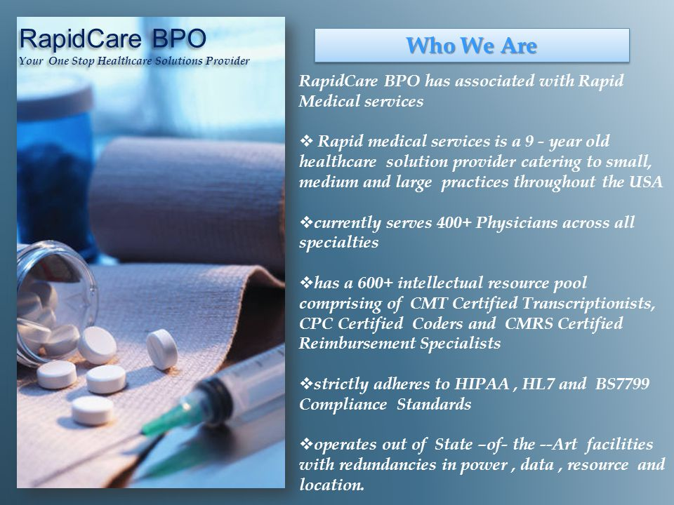 Who We Are RapidCare BPO has associated with Rapid Medical services  Rapid medical services is a 9 - year old healthcare solution provider catering to small, medium and large practices throughout the USA  currently serves 400+ Physicians across all specialties  has a 600+ intellectual resource pool comprising of CMT Certified Transcriptionists, CPC Certified Coders and CMRS Certified Reimbursement Specialists  strictly adheres to HIPAA, HL7 and BS7799 Compliance Standards  operates out of State –of- the --Art facilities with redundancies in power, data, resource and location.