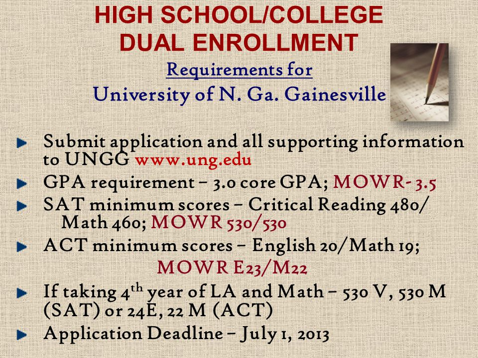 Submit application and all supporting information to UNGG   GPA requirement – 3.0 core GPA; MOWR- 3.5 SAT minimum scores – Critical Reading 480/ Math 460; MOWR 530/530 ACT minimum scores – English 20/Math 19; MOWR E23/M22 If taking 4 th year of LA and Math – 530 V, 530 M (SAT) or 24E, 22 M (ACT) Application Deadline – July 1, 2013 HIGH SCHOOL/COLLEGE DUAL ENROLLMENT Requirements for University of N.