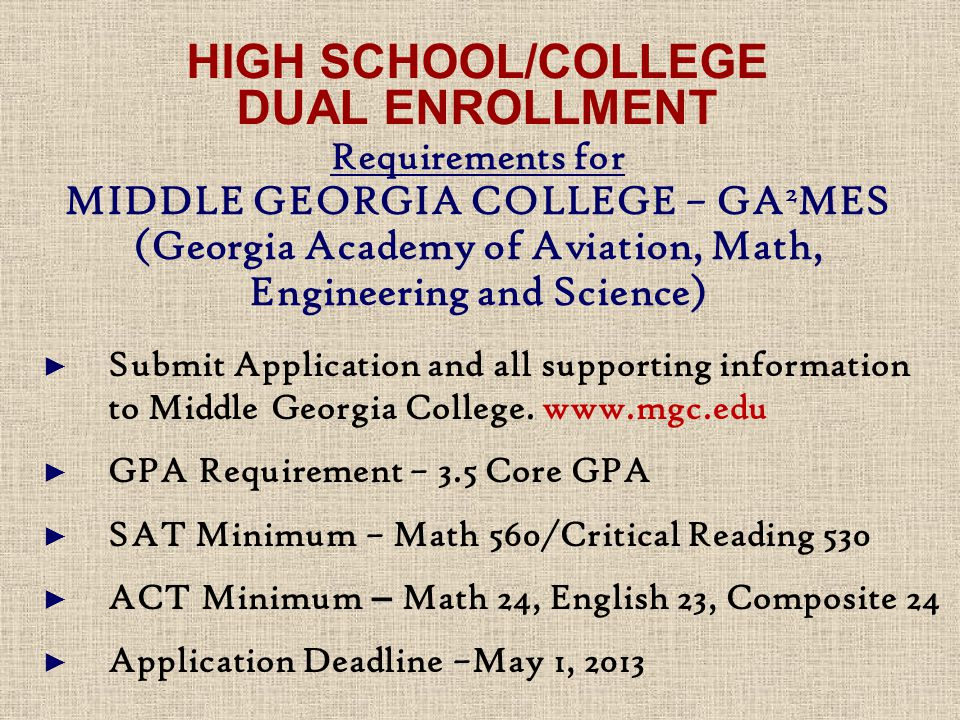 HIGH SCHOOL/COLLEGE DUAL ENROLLMENT Requirements for MIDDLE GEORGIA COLLEGE – GA 2 MES (Georgia Academy of Aviation, Math, Engineering and Science) ► Submit Application and all supporting information to Middle Georgia College.