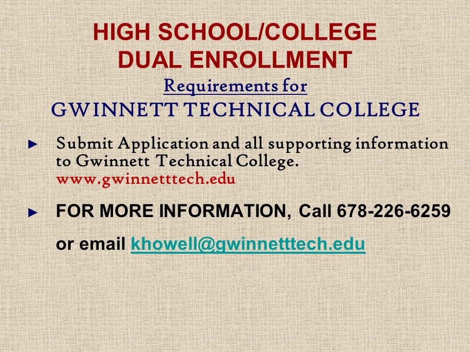 HIGH SCHOOL/COLLEGE DUAL ENROLLMENT Requirements for GWINNETT TECHNICAL COLLEGE ► Submit Application and all supporting information to Gwinnett Technical College.