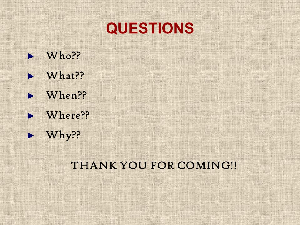 QUESTIONS ► Who ► What ► When ► Where ► Why THANK YOU FOR COMING!!