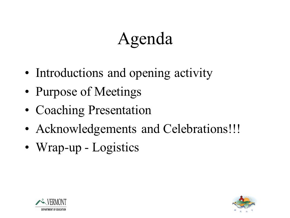 Agenda Introductions and opening activity Purpose of Meetings Coaching Presentation Acknowledgements and Celebrations!!.
