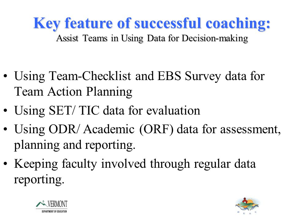 Key feature of successful coaching: Assist Teams in Using Data for Decision-making Using Team-Checklist and EBS Survey data for Team Action Planning Using SET/ TIC data for evaluation Using ODR/ Academic (ORF) data for assessment, planning and reporting.