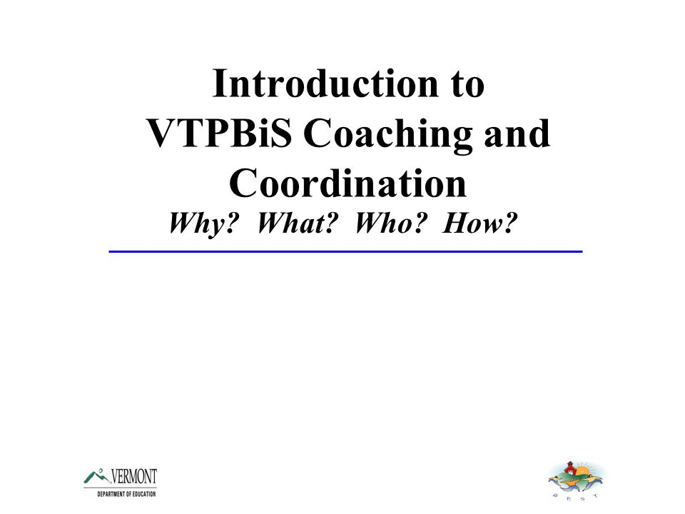 Introduction to VTPBiS Coaching and Coordination Why What Who How