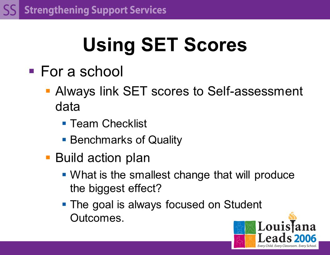 Using SET Scores  For a school  Always link SET scores to Self-assessment data  Team Checklist  Benchmarks of Quality  Build action plan  What is the smallest change that will produce the biggest effect.