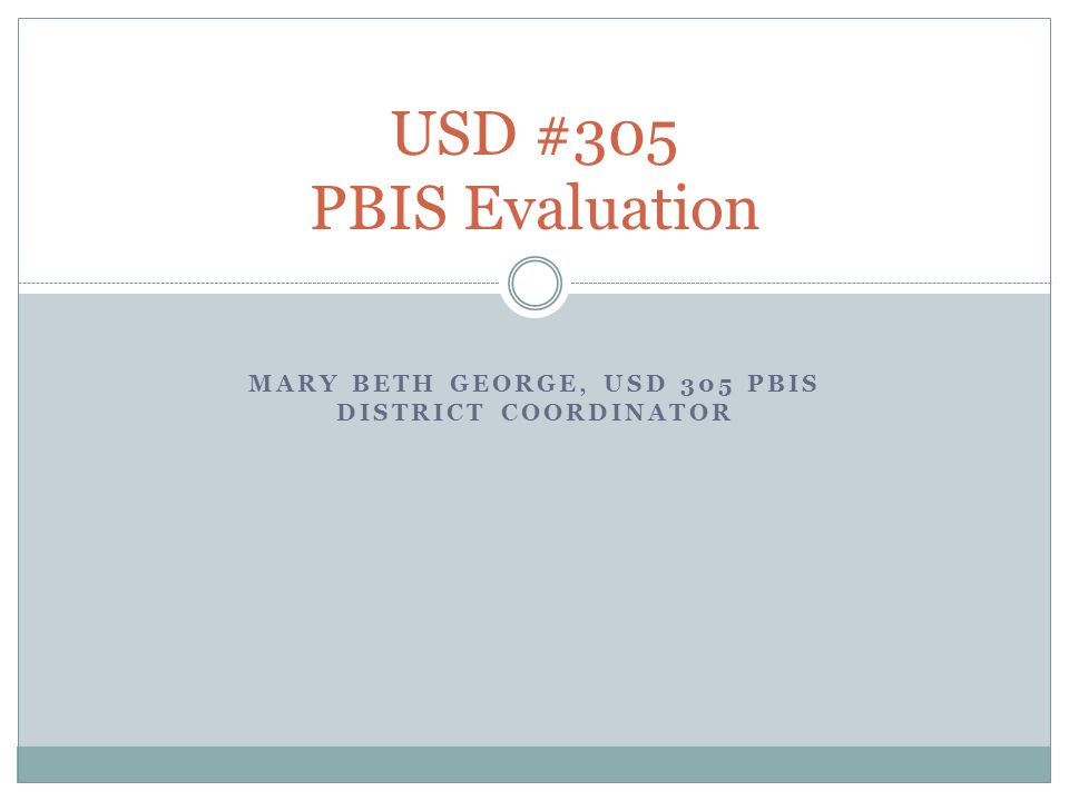 MARY BETH GEORGE, USD 305 PBIS DISTRICT COORDINATOR USD #305 PBIS Evaluation