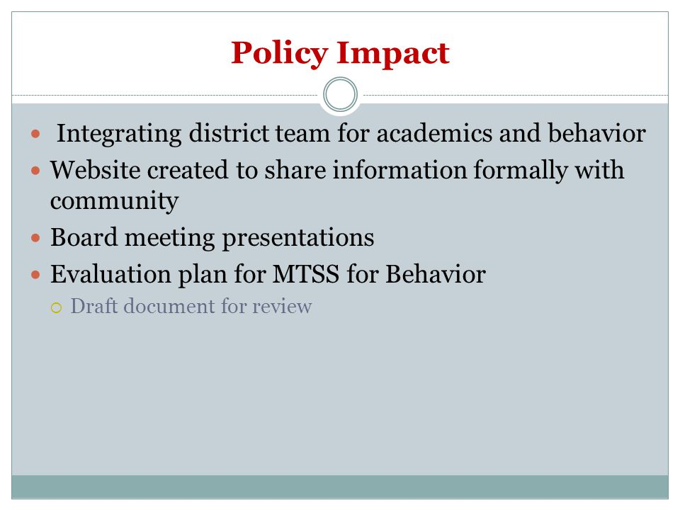 Policy Impact Integrating district team for academics and behavior Website created to share information formally with community Board meeting presentations Evaluation plan for MTSS for Behavior  Draft document for review