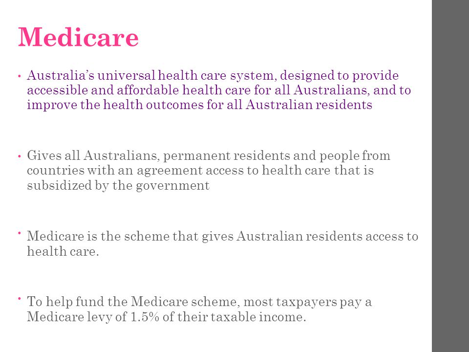 Medicare Australia's universal health care system, designed to provide accessible and affordable health care for all Australians, and to improve the health outcomes for all Australian residents Gives all Australians, permanent residents and people from countries with an agreement access to health care that is subsidized by the government Medicare is the scheme that gives Australian residents access to health care.