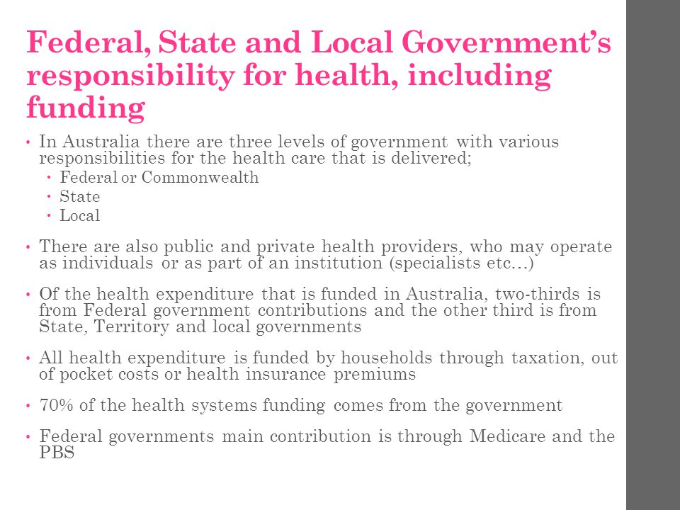 Federal, State and Local Government's responsibility for health, including funding In Australia there are three levels of government with various responsibilities for the health care that is delivered;  Federal or Commonwealth  State  Local There are also public and private health providers, who may operate as individuals or as part of an institution (specialists etc…) Of the health expenditure that is funded in Australia, two-thirds is from Federal government contributions and the other third is from State, Territory and local governments All health expenditure is funded by households through taxation, out of pocket costs or health insurance premiums 70% of the health systems funding comes from the government Federal governments main contribution is through Medicare and the PBS