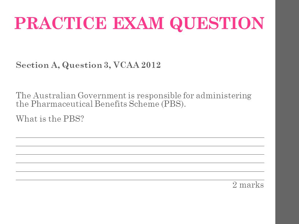 PRACTICE EXAM QUESTION Section A, Question 3, VCAA 2012 The Australian Government is responsible for administering the Pharmaceutical Benefits Scheme (PBS).