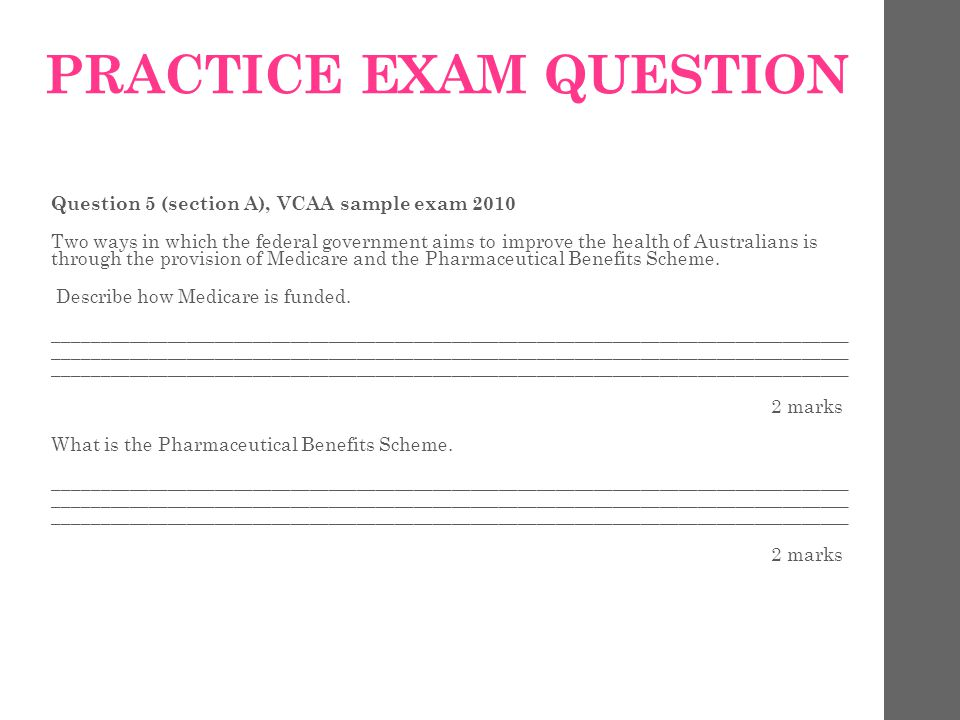 PRACTICE EXAM QUESTION Question 5 (section A), VCAA sample exam 2010 Two ways in which the federal government aims to improve the health of Australians is through the provision of Medicare and the Pharmaceutical Benefits Scheme.