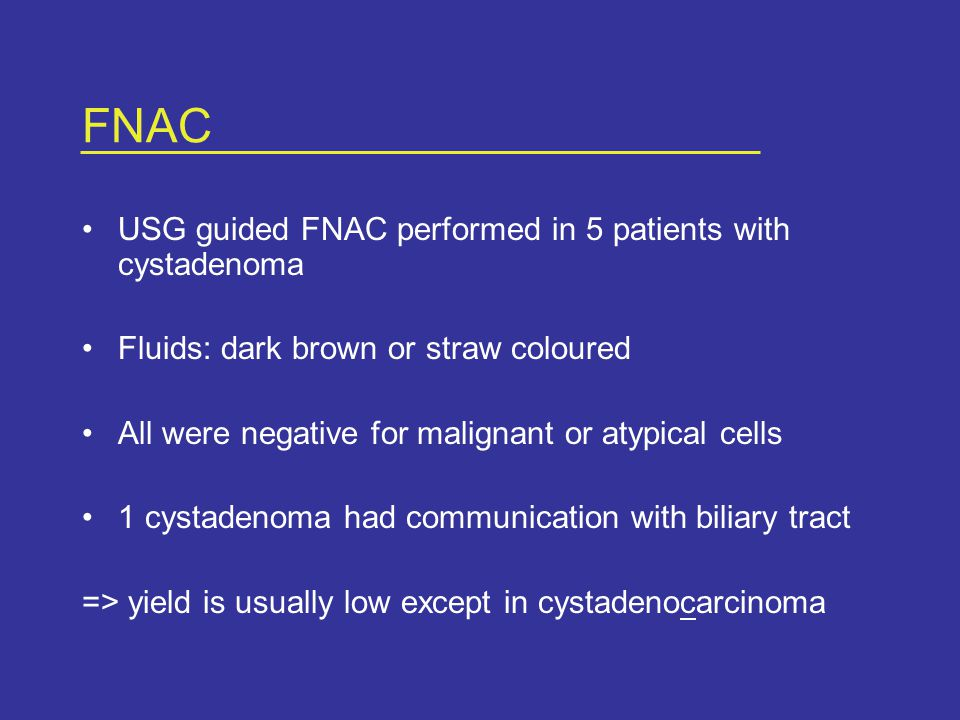 FNAC USG guided FNAC performed in 5 patients with cystadenoma Fluids: dark brown or straw coloured All were negative for malignant or atypical cells 1 cystadenoma had communication with biliary tract => yield is usually low except in cystadenocarcinoma