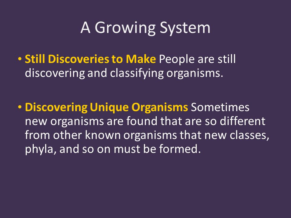 A Growing System Still Discoveries to Make People are still discovering and classifying organisms.