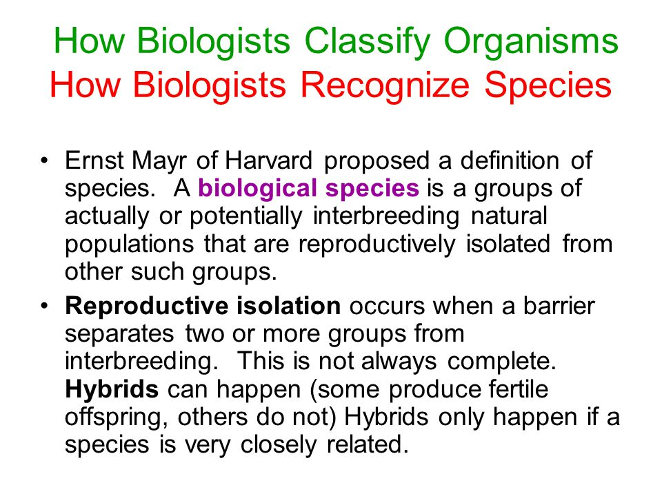 How Biologists Classify Organisms How Biologists Recognize Species Ernst Mayr of Harvard proposed a definition of species.