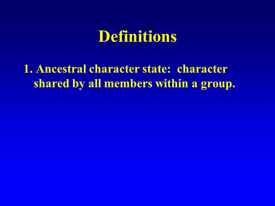 Definitions 1. Ancestral character state: character shared by all members within a group.