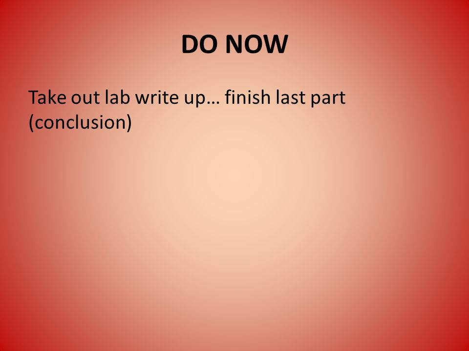 DO NOW Take out lab write up… finish last part (conclusion)