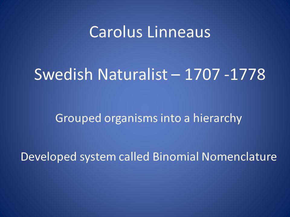 Carolus Linneaus Swedish Naturalist – 1707 -1778 Grouped organisms into a hierarchy Developed system called Binomial Nomenclature