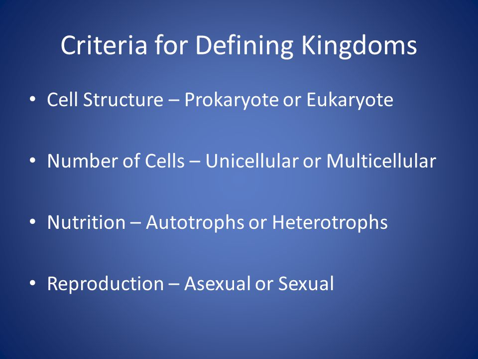Criteria for Defining Kingdoms Cell Structure – Prokaryote or Eukaryote Number of Cells – Unicellular or Multicellular Nutrition – Autotrophs or Heterotrophs Reproduction – Asexual or Sexual