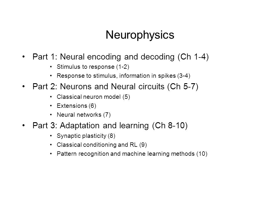 Neurophysics Part 1: Neural encoding and decoding (Ch 1-4) Stimulus to response (1-2) Response to stimulus, information in spikes (3-4) Part 2: Neurons and Neural circuits (Ch 5-7) Classical neuron model (5) Extensions (6) Neural networks (7) Part 3: Adaptation and learning (Ch 8-10) Synaptic plasticity (8) Classical conditioning and RL (9) Pattern recognition and machine learning methods (10)