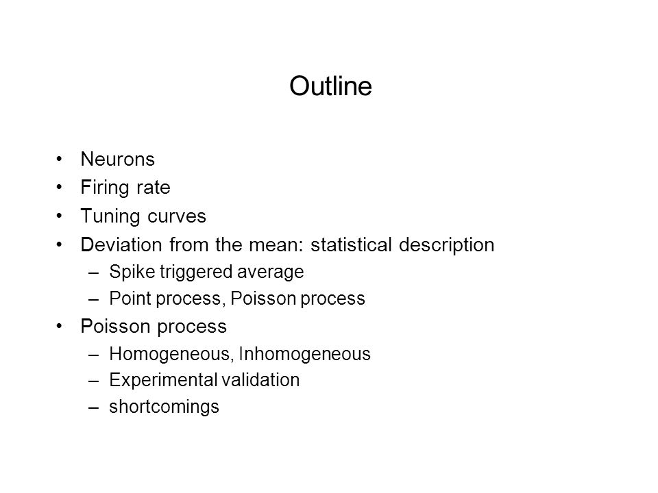 Outline Neurons Firing rate Tuning curves Deviation from the mean: statistical description –Spike triggered average –Point process, Poisson process Poisson process –Homogeneous, Inhomogeneous –Experimental validation –shortcomings