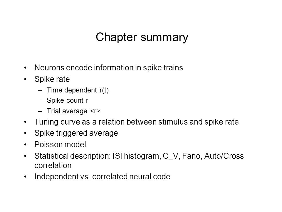 Chapter summary Neurons encode information in spike trains Spike rate –Time dependent r(t) –Spike count r –Trial average Tuning curve as a relation between stimulus and spike rate Spike triggered average Poisson model Statistical description: ISI histogram, C_V, Fano, Auto/Cross correlation Independent vs.