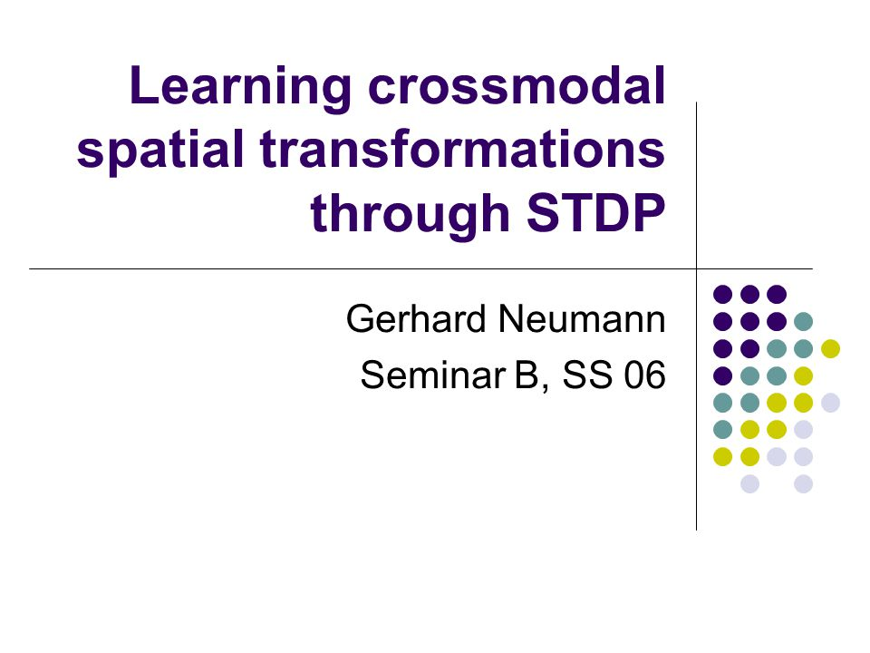 Learning crossmodal spatial transformations through STDP Gerhard Neumann Seminar B, SS 06