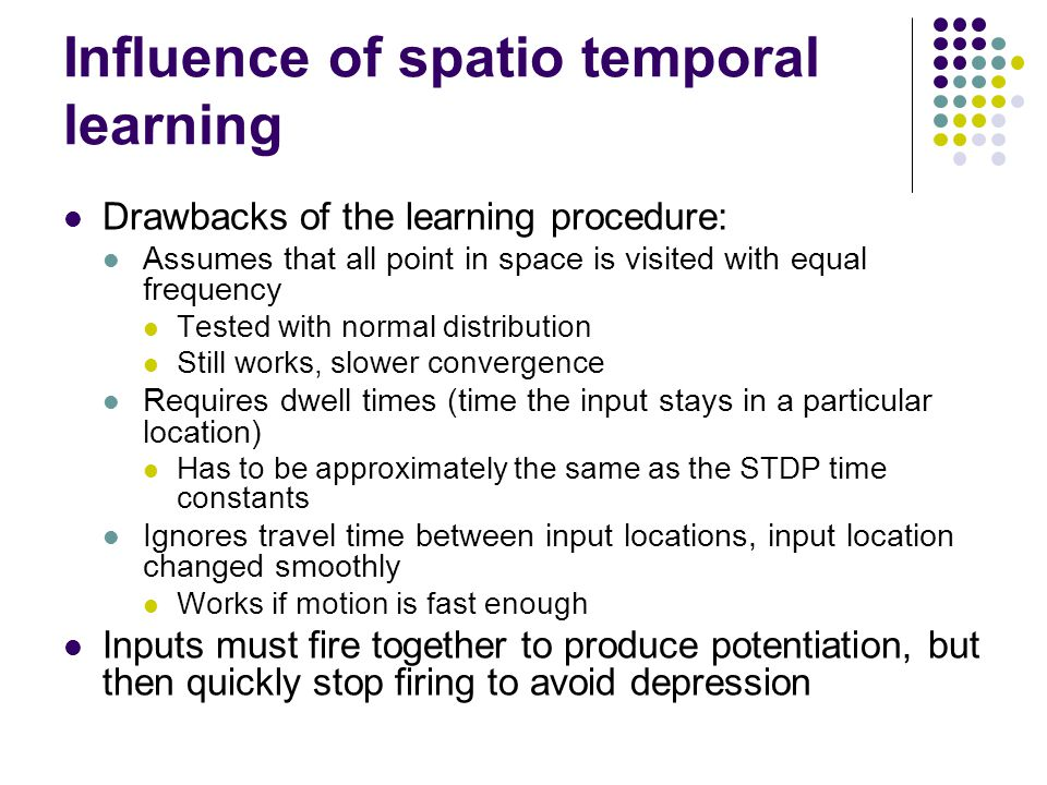 Influence of spatio temporal learning Drawbacks of the learning procedure: Assumes that all point in space is visited with equal frequency Tested with normal distribution Still works, slower convergence Requires dwell times (time the input stays in a particular location) Has to be approximately the same as the STDP time constants Ignores travel time between input locations, input location changed smoothly Works if motion is fast enough Inputs must fire together to produce potentiation, but then quickly stop firing to avoid depression